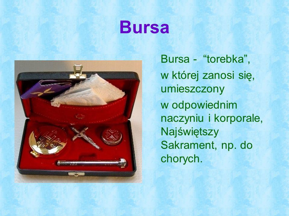 """Bursa Bursa - """"torebka"""", w której zanosi się, umieszczony w odpowiednim naczyniu i korporale, Najświętszy Sakrament, np. do chorych."""