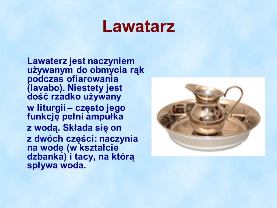 Lawatarz Lawaterz jest naczyniem używanym do obmycia rąk podczas ofiarowania (lavabo). Niestety jest dość rzadko używany w liturgii – często jego funk