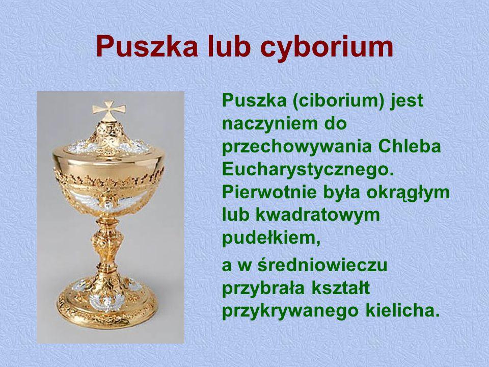 Puszka lub cyborium Puszka (ciborium) jest naczyniem do przechowywania Chleba Eucharystycznego. Pierwotnie była okrągłym lub kwadratowym pudełkiem, a