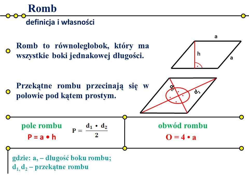 Romb definicja i własności h. a a.... d2d2 d1d1 pole rombuobwód rombu P = a h O = 4 a gdzie: a, – długość boku rombu; d 1, d 2 – przekątne rombu Romb