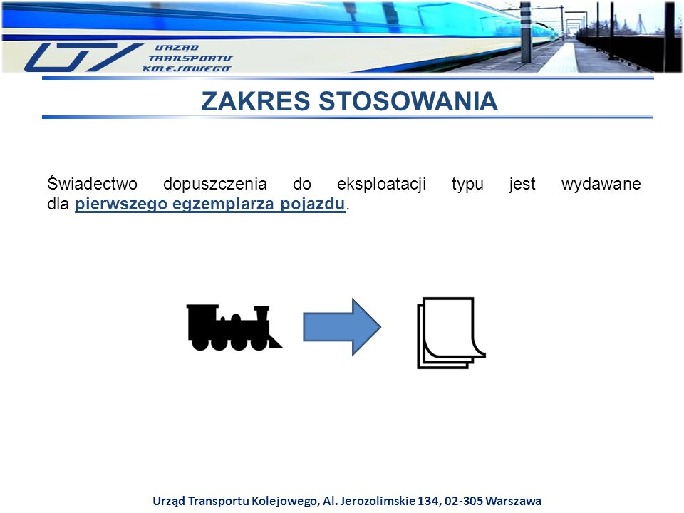 Urząd Transportu Kolejowego, Al. Jerozolimskie 134, 02-305 Warszawa ZAKRES STOSOWANIA Świadectwo dopuszczenia do eksploatacji typu jest wydawane dla p
