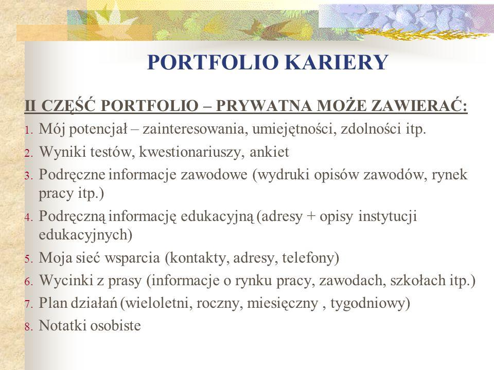 II CZĘŚĆ PORTFOLIO – PRYWATNA MOŻE ZAWIERAĆ: 1. Mój potencjał – zainteresowania, umiejętności, zdolności itp. 2. Wyniki testów, kwestionariuszy, ankie