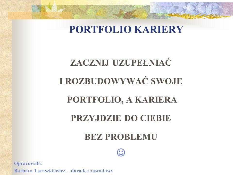 ZACZNIJ UZUPEŁNIAĆ I ROZBUDOWYWAĆ SWOJE PORTFOLIO, A KARIERA PRZYJDZIE DO CIEBIE BEZ PROBLEMU Opracowała: Barbara Taraszkiewicz – doradca zawodowy POR
