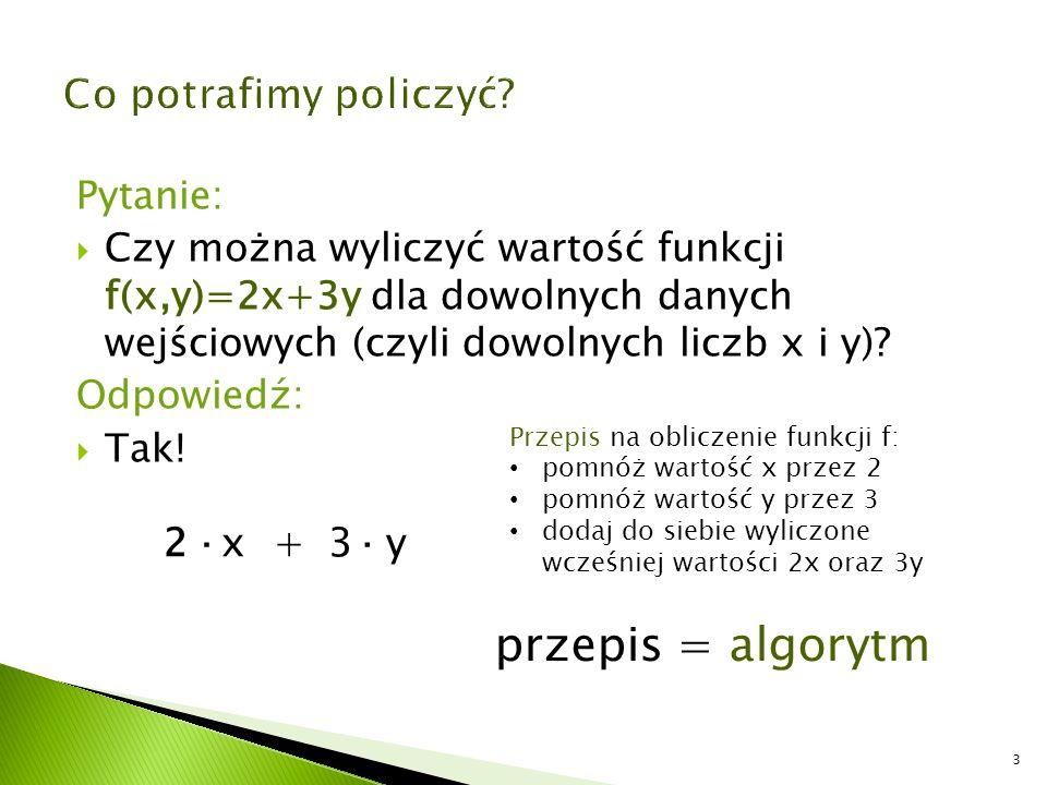 Pytanie:  Czy można wyliczyć wartość funkcji f(x,y)=2x+3y dla dowolnych danych wejściowych (czyli dowolnych liczb x i y)? Odpowiedź:  Tak! 2x+3y·· P