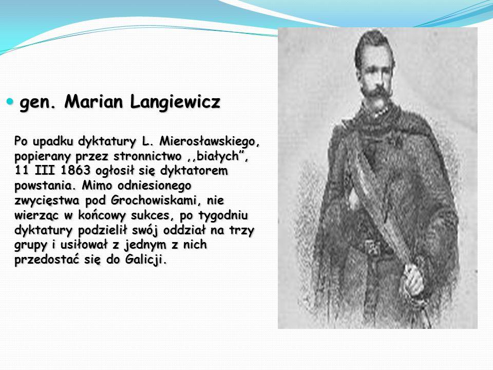 """gen. Marian Langiewicz gen. Marian Langiewicz Po upadku dyktatury L. Mierosławskiego, popierany przez stronnictwo,,białych"""", 11 III 1863 ogłosił się d"""