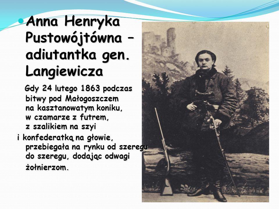 Anna Henryka Pustowójtówna – adiutantka gen. Langiewicza Anna Henryka Pustowójtówna – adiutantka gen. Langiewicza Gdy 24 lutego 1863 podczas bitwy pod