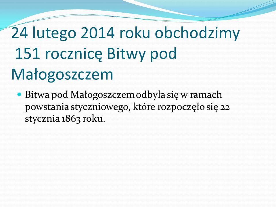 24 lutego 2014 roku obchodzimy 151 rocznicę Bitwy pod Małogoszczem Bitwa pod Małogoszczem odbyła się w ramach powstania styczniowego, które rozpoczęło