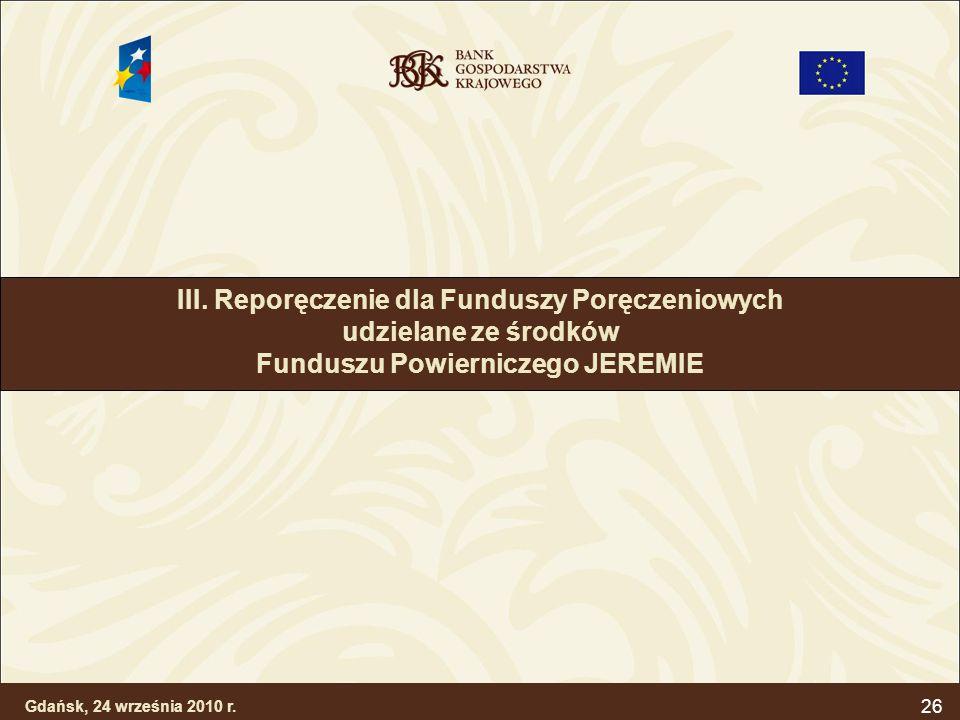 26 III. Reporęczenie dla Funduszy Poręczeniowych udzielane ze środków Funduszu Powierniczego JEREMIE Gdańsk, 24 września 2010 r.
