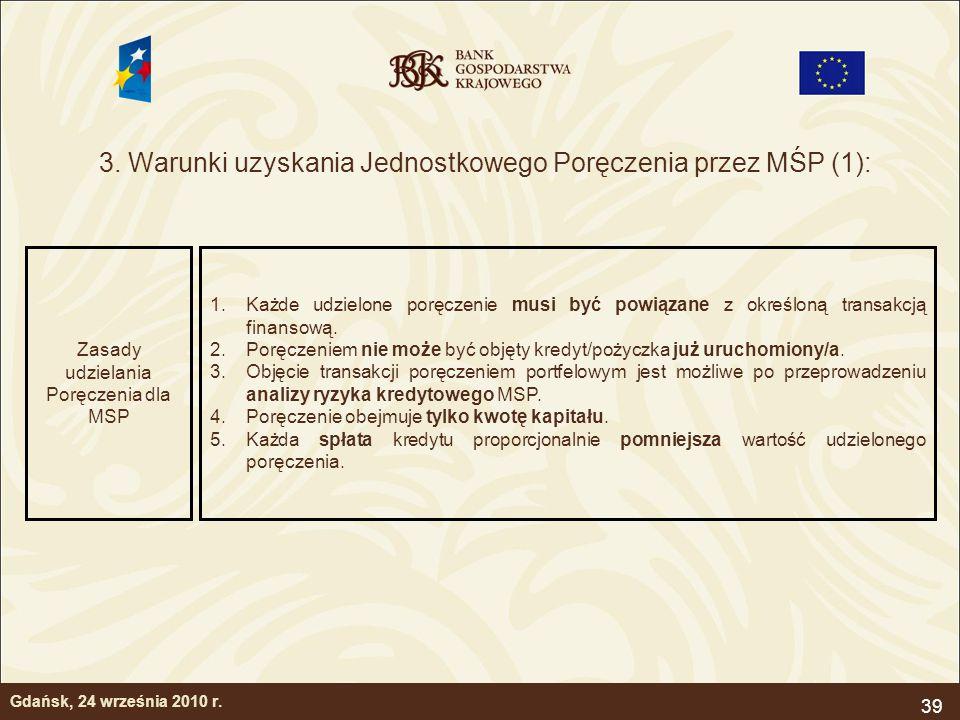 39 3. Warunki uzyskania Jednostkowego Poręczenia przez MŚP (1): Gdańsk, 24 września 2010 r. Zasady udzielania Poręczenia dla MSP 1.Każde udzielone por