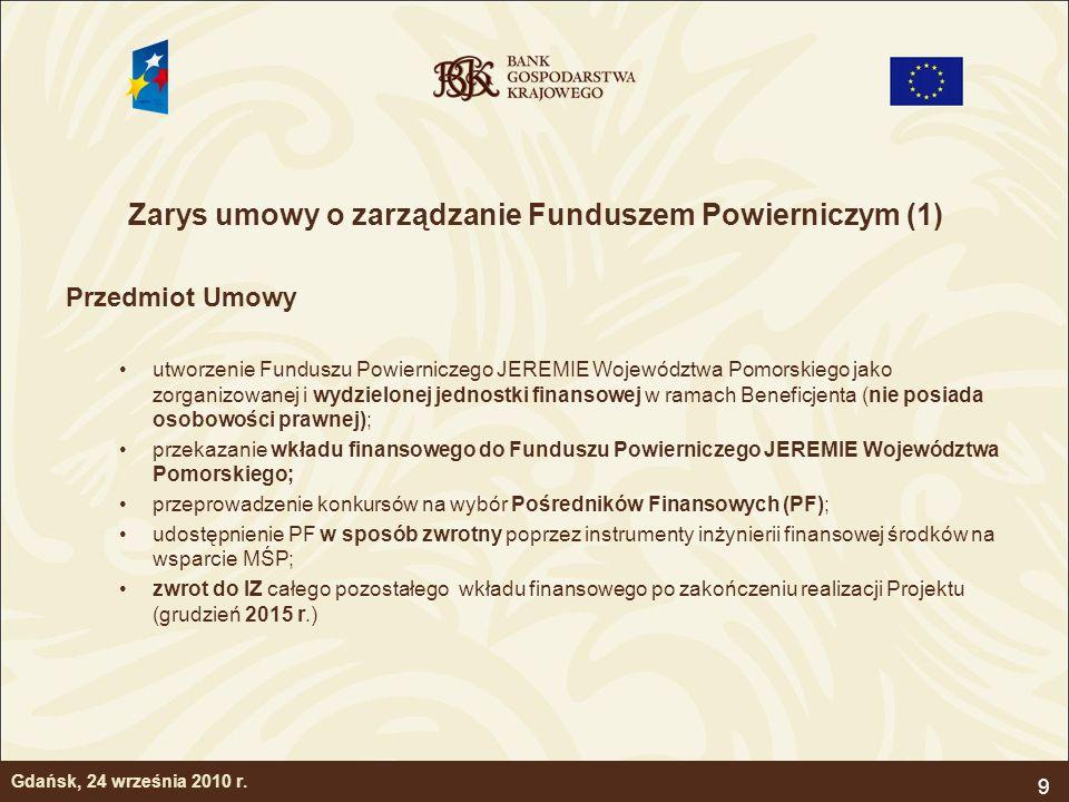 10 Zarys umowy o zarządzanie Funduszem Powierniczym (2) Zobowiązania Menadżera Funduszu Powierniczego JEREMIE Województwa Pomorskiego realizacja Strategii Inwestycyjnej, przygotowanie Warunków Konkursowych, przeprowadzanie konkursów oraz wybór Pośredników Finansowych, zawieranie Umów Operacyjnych z Pośrednikami Finansowymi, aktualizacja Biznes Planów Pośredników Finansowych, Monitorowanie wyników osiąganych przez Pośredników Finansowych i stosowane przez nich Instrumenty Inżynierii Finansowej, Sprawozdawczość do Instytucji Zarządzającej o postępach z realizacji Operacji.