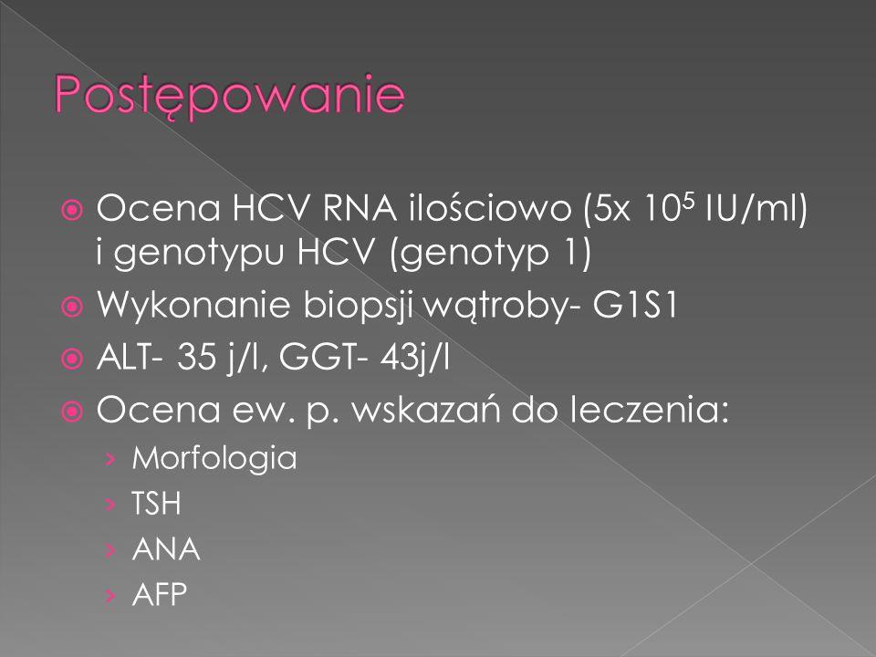  Ocena HCV RNA ilościowo (5x 10 5 IU/ml) i genotypu HCV (genotyp 1)  Wykonanie biopsji wątroby- G1S1  ALT- 35 j/l, GGT- 43j/l  Ocena ew. p. wskaza