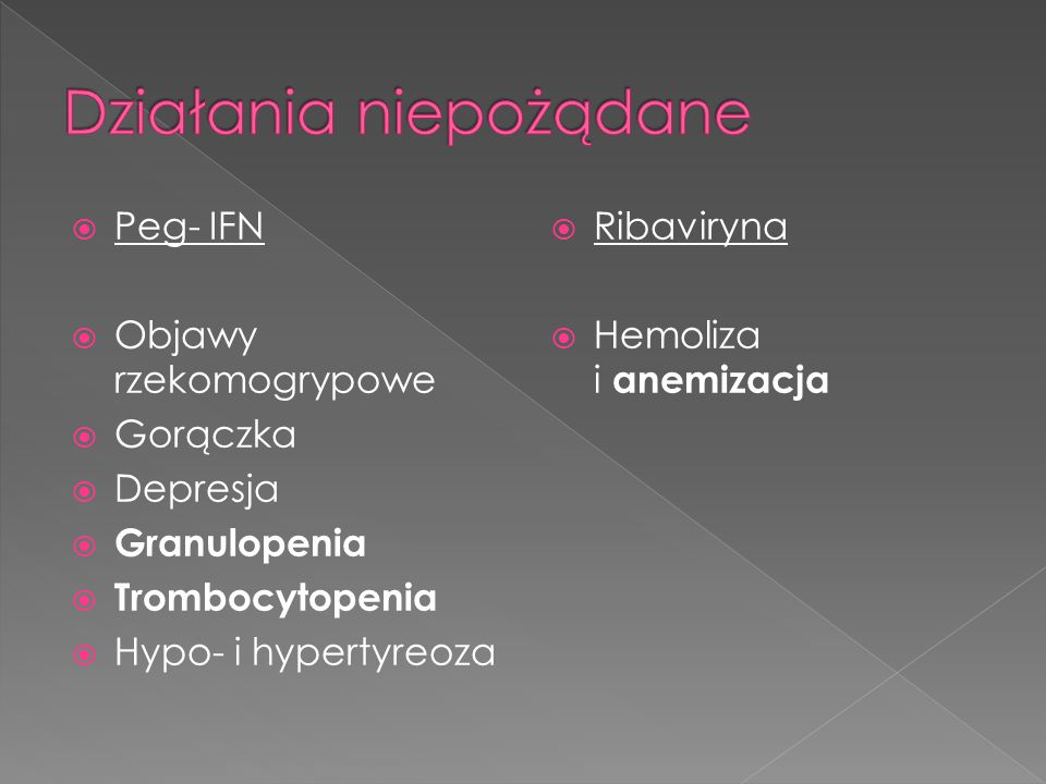  Peg- IFN  Objawy rzekomogrypowe  Gorączka  Depresja  Granulopenia  Trombocytopenia  Hypo- i hypertyreoza  Ribaviryna  Hemoliza i anemizacja