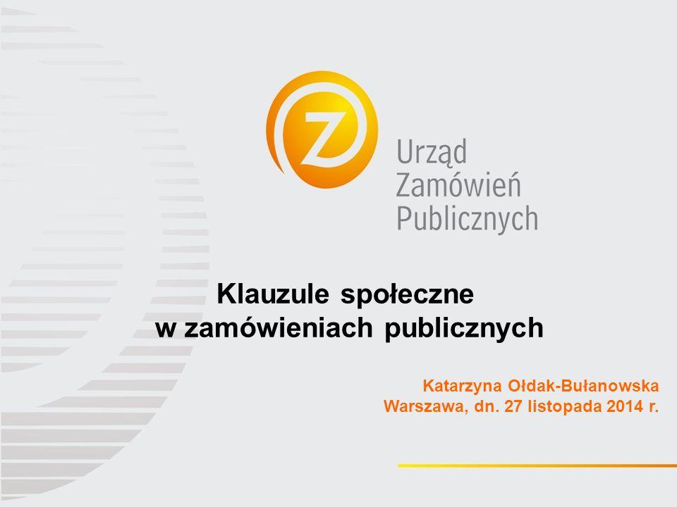 Klauzule społeczne w zamówieniach publicznych Katarzyna Ołdak-Bułanowska Warszawa, dn. 27 listopada 2014 r.