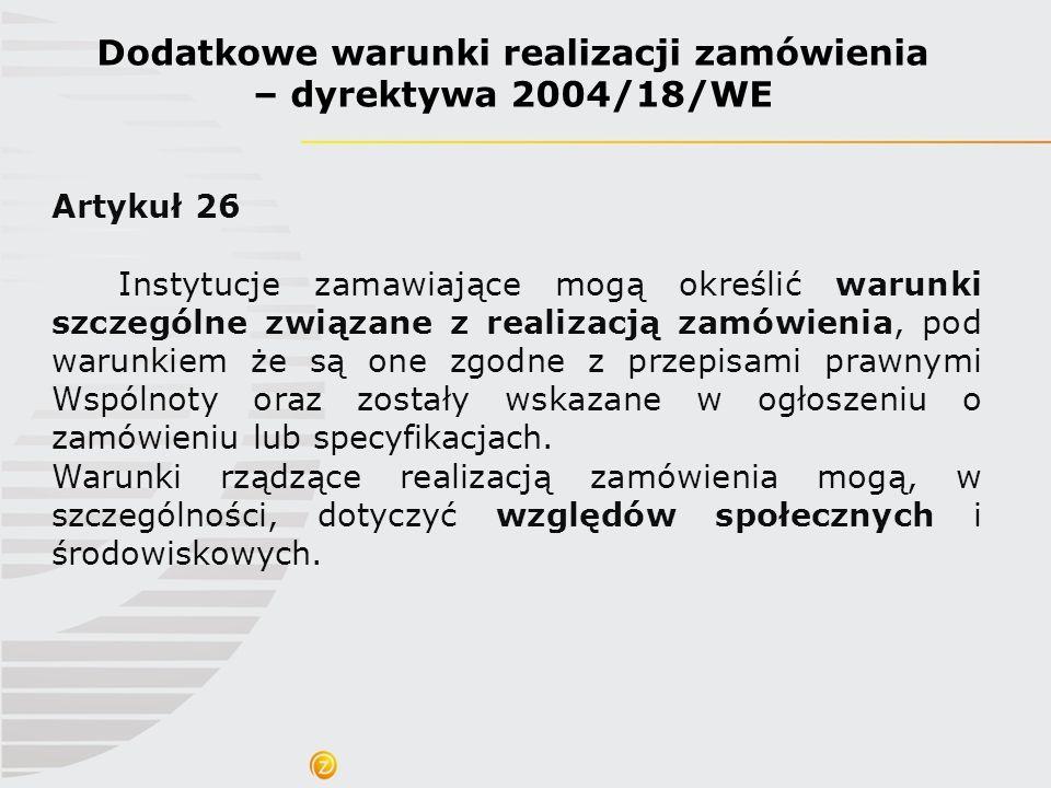 Dodatkowe warunki realizacji zamówienia – dyrektywa 2004/18/WE Artykuł 26 Instytucje zamawiające mogą określić warunki szczególne związane z realizacj