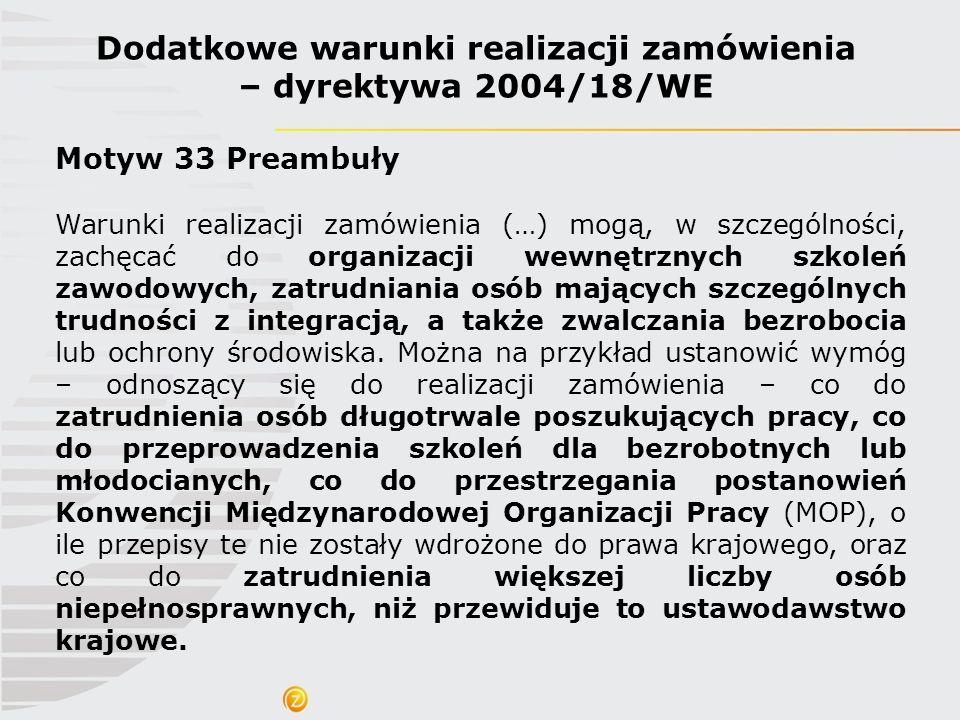 Dodatkowe warunki realizacji zamówienia – dyrektywa 2004/18/WE Motyw 33 Preambuły Warunki realizacji zamówienia (…) mogą, w szczególności, zachęcać do