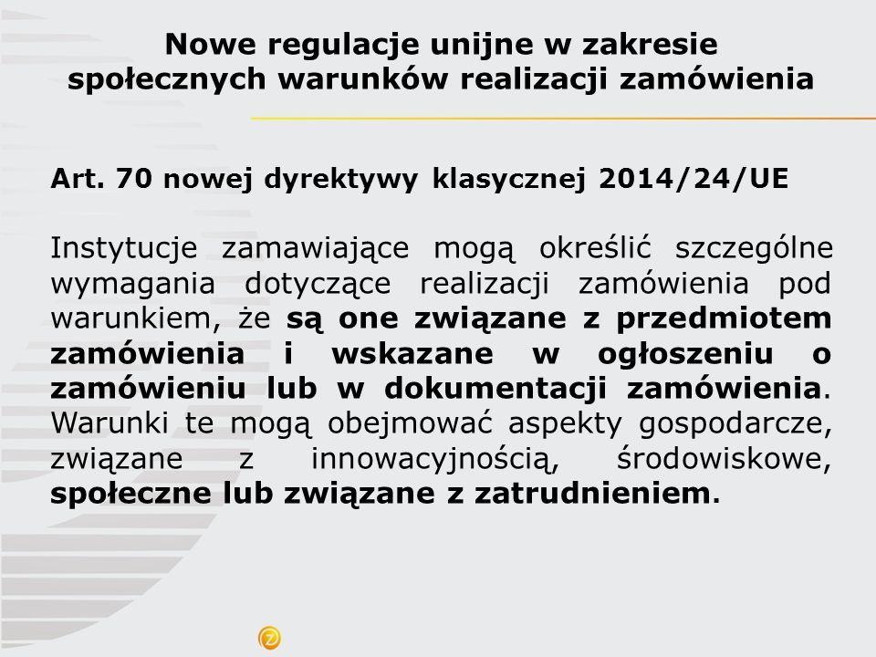 Nowe regulacje unijne w zakresie społecznych warunków realizacji zamówienia Art. 70 nowej dyrektywy klasycznej 2014/24/UE Instytucje zamawiające mogą