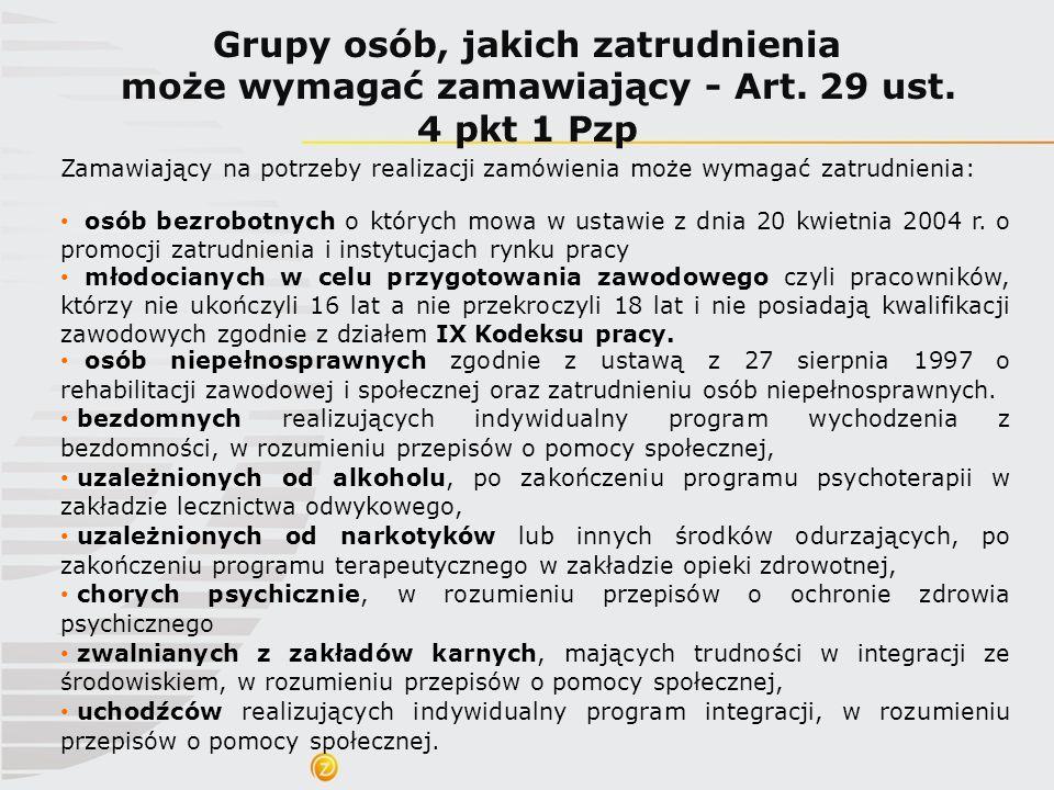 Grupy osób, jakich zatrudnienia może wymagać zamawiający - Art. 29 ust. 4 pkt 1 Pzp Zamawiający na potrzeby realizacji zamówienia może wymagać zatrudn