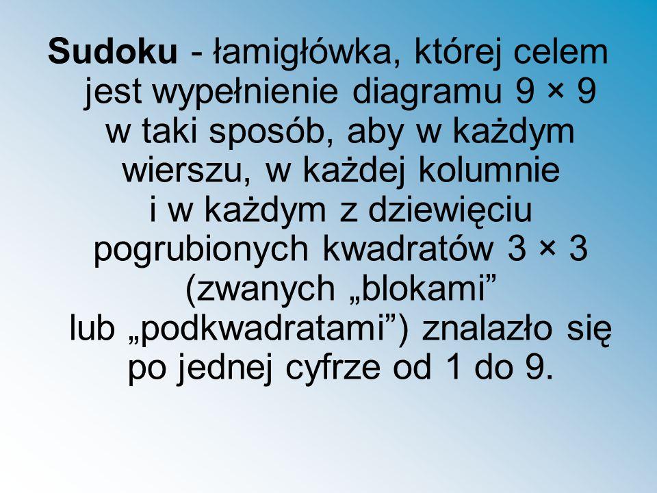 """Sudoku - łamigłówka, której celem jest wypełnienie diagramu 9 × 9 w taki sposób, aby w każdym wierszu, w każdej kolumnie i w każdym z dziewięciu pogrubionych kwadratów 3 × 3 (zwanych """"blokami lub """"podkwadratami ) znalazło się po jednej cyfrze od 1 do 9."""