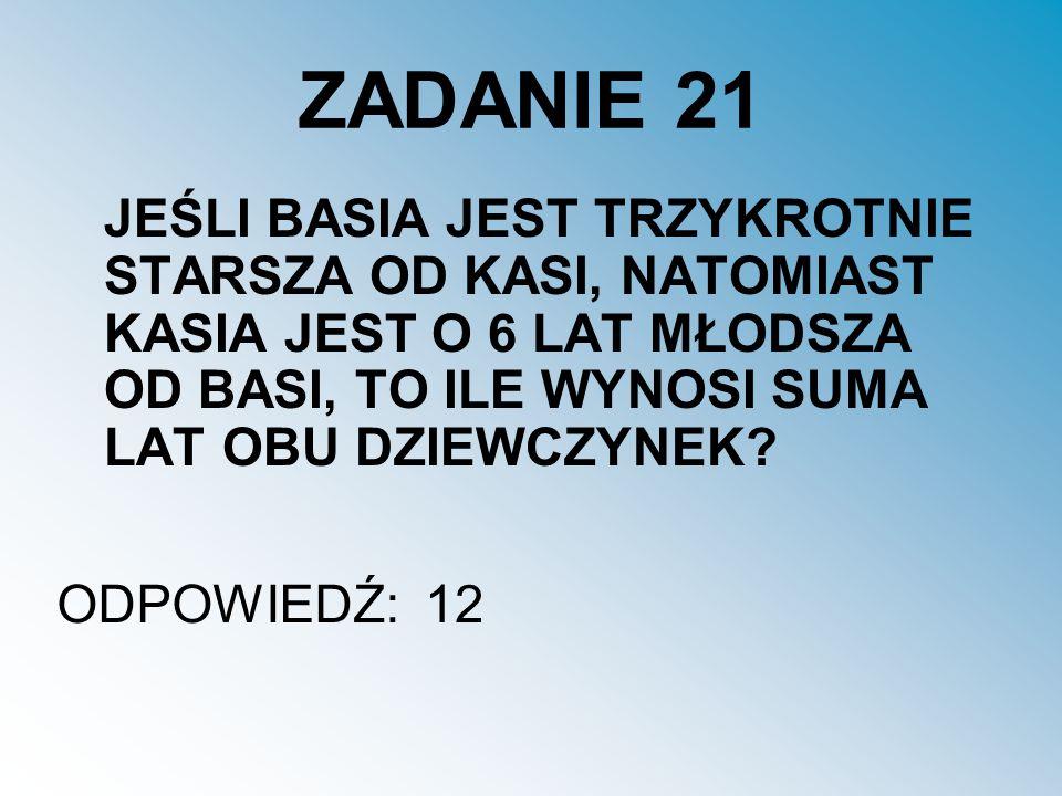 ZADANIE 21 JEŚLI BASIA JEST TRZYKROTNIE STARSZA OD KASI, NATOMIAST KASIA JEST O 6 LAT MŁODSZA OD BASI, TO ILE WYNOSI SUMA LAT OBU DZIEWCZYNEK.