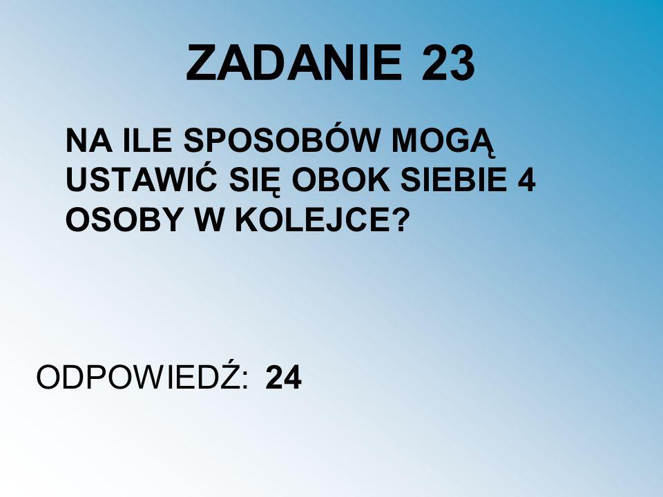 ZADANIE 23 NA ILE SPOSOBÓW MOGĄ USTAWIĆ SIĘ OBOK SIEBIE 4 OSOBY W KOLEJCE? ODPOWIEDŹ:24