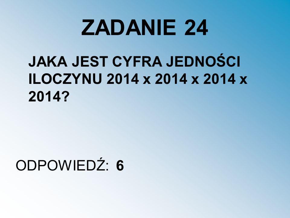 ZADANIE 24 JAKA JEST CYFRA JEDNOŚCI ILOCZYNU 2014 x 2014 x 2014 x 2014? ODPOWIEDŹ:6