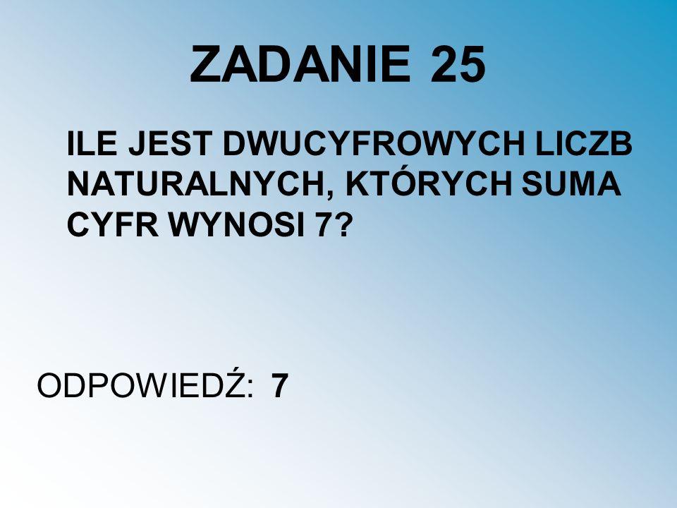 ZADANIE 25 ILE JEST DWUCYFROWYCH LICZB NATURALNYCH, KTÓRYCH SUMA CYFR WYNOSI 7? ODPOWIEDŹ:7