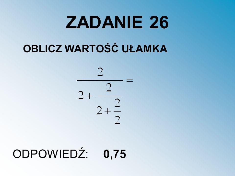 ZADANIE 26 OBLICZ WARTOŚĆ UŁAMKA ODPOWIEDŹ:0,75