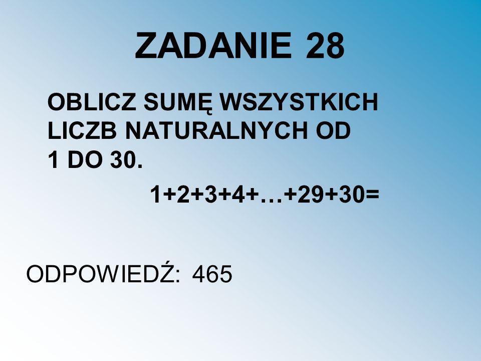 ZADANIE 28 OBLICZ SUMĘ WSZYSTKICH LICZB NATURALNYCH OD 1 DO 30. 1+2+3+4+…+29+30= ODPOWIEDŹ:465