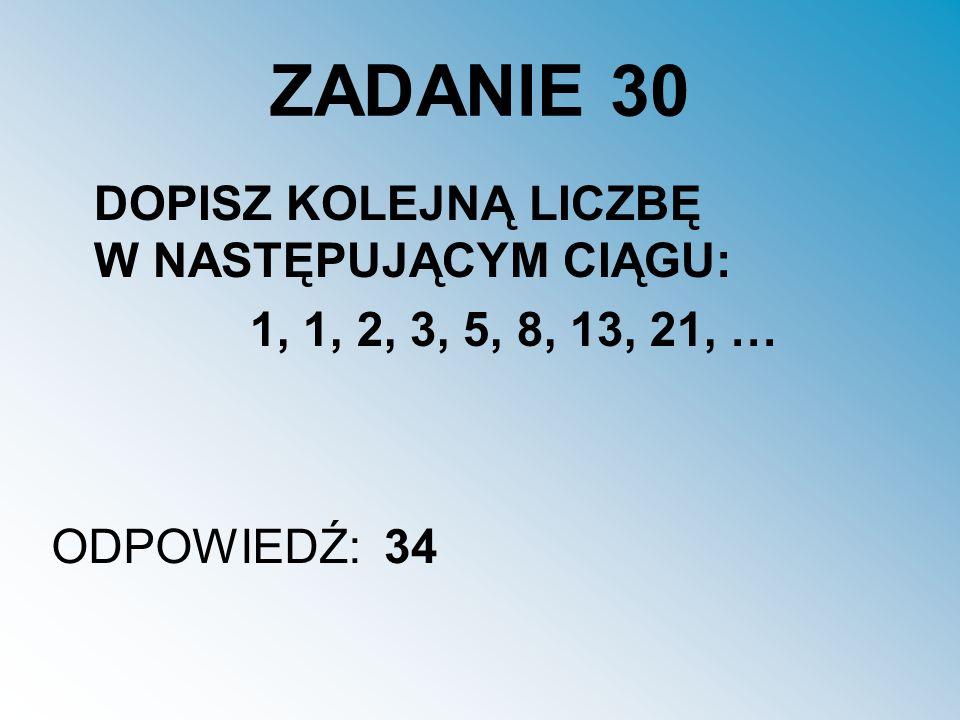 ZADANIE 30 DOPISZ KOLEJNĄ LICZBĘ W NASTĘPUJĄCYM CIĄGU: 1, 1, 2, 3, 5, 8, 13, 21, … ODPOWIEDŹ:34