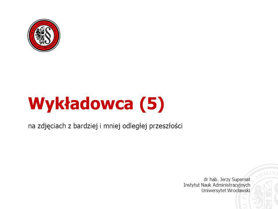 dr hab. Jerzy Supernat Instytut Nauk Administracyjnych Uniwersytet Wrocławski Wykładowca (5) na zdjęciach z bardziej i mniej odległej przeszłości