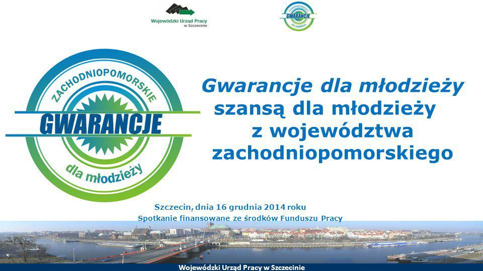 Wojewódzki Urząd Pracy w Szczecinie Gwarancje dla młodzieży szansą dla młodzieży z województwa zachodniopomorskiego Szczecin, dnia 16 grudnia 2014 rok