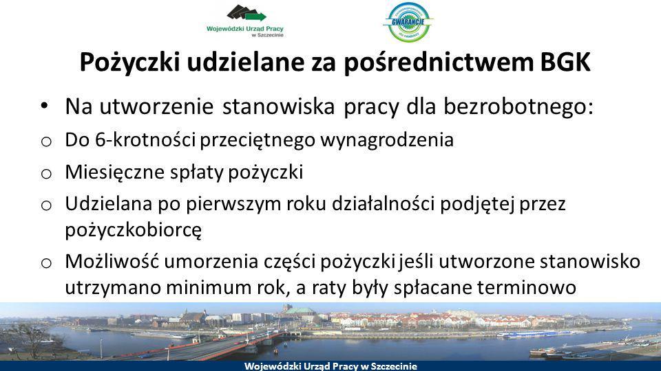 Wojewódzki Urząd Pracy w Szczecinie Pożyczki udzielane za pośrednictwem BGK Na utworzenie stanowiska pracy dla bezrobotnego: o Do 6-krotności przecięt