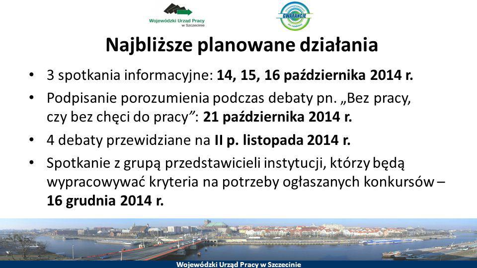 Wojewódzki Urząd Pracy w Szczecinie Najbliższe planowane działania 3 spotkania informacyjne: 14, 15, 16 października 2014 r. Podpisanie porozumienia p