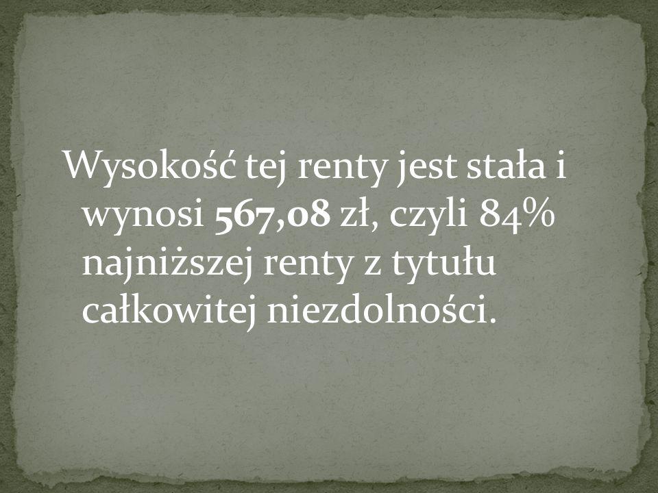 Wysokość tej renty jest stała i wynosi 567,08 zł, czyli 84% najniższej renty z tytułu całkowitej niezdolności.