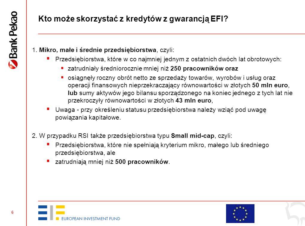 6 Kto może skorzystać z kredytów z gwarancją EFI? 1. Mikro, małe i średnie przedsiębiorstwa, czyli:  Przedsiębiorstwa, które w co najmniej jednym z o