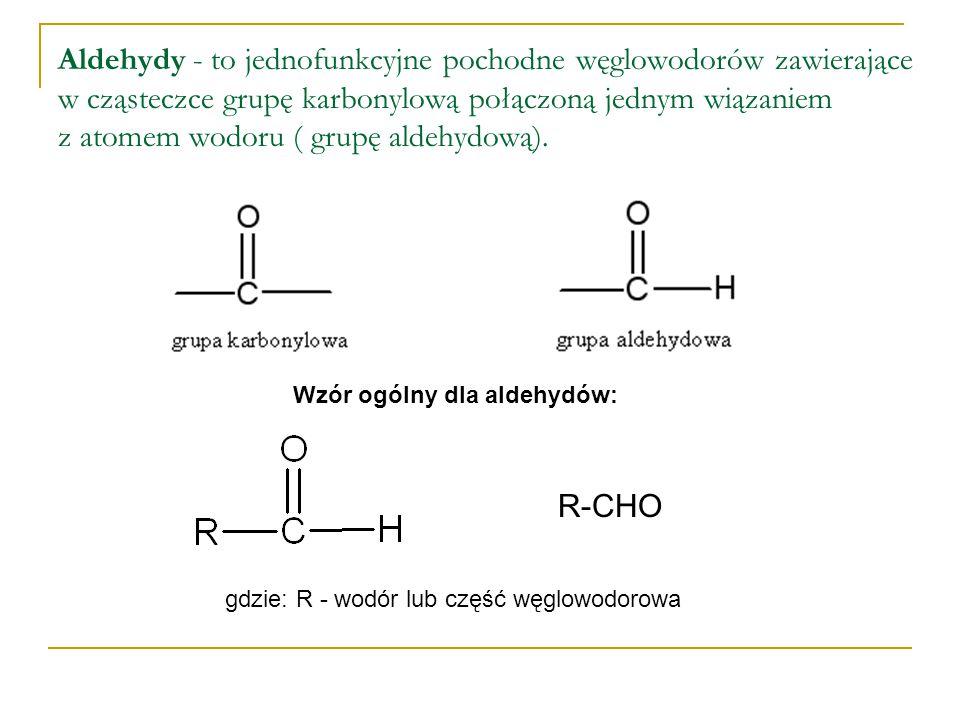 Aldehydy - to jednofunkcyjne pochodne węglowodorów zawierające w cząsteczce grupę karbonylową połączoną jednym wiązaniem z atomem wodoru ( grupę aldeh