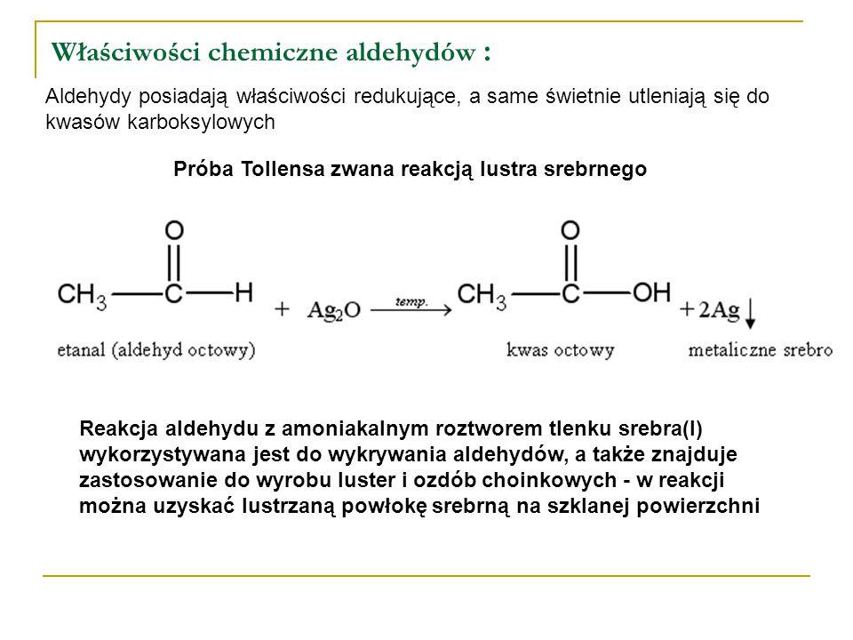 Właściwości chemiczne aldehydów : Aldehydy posiadają właściwości redukujące, a same świetnie utleniają się do kwasów karboksylowych Próba Tollensa zwa