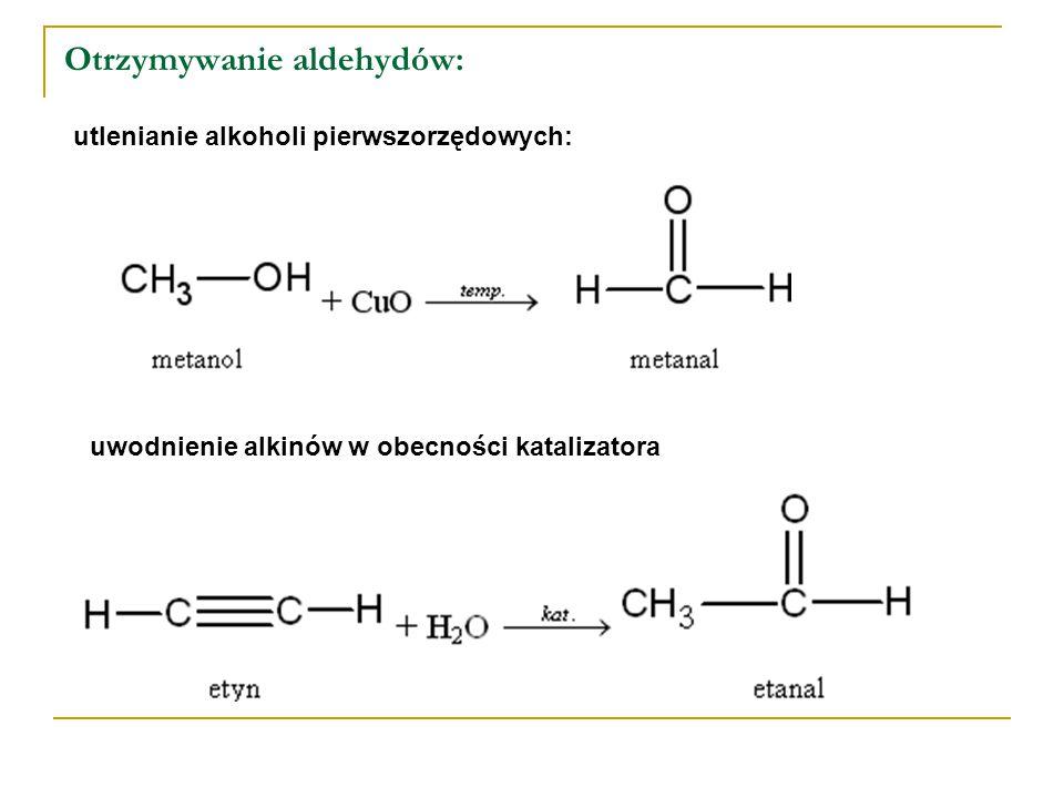 Otrzymywanie aldehydów: utlenianie alkoholi pierwszorzędowych: uwodnienie alkinów w obecności katalizatora