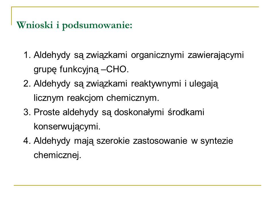 Wnioski i podsumowanie: 1.Aldehydy są związkami organicznymi zawierającymi grupę funkcyjną –CHO. 2.Aldehydy są związkami reaktywnymi i ulegają licznym