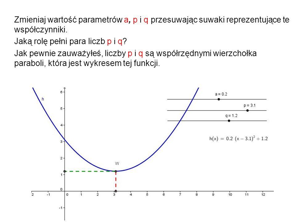 Zmieniaj wartość parametrów a, p i q przesuwając suwaki reprezentujące te współczynniki. Jaką rolę pełni para liczb p i q? Jak pewnie zauważyłeś, licz