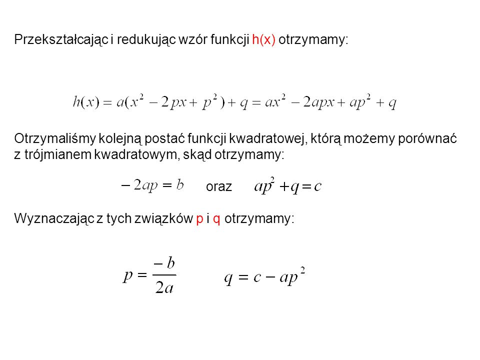 Przekształcając i redukując wzór funkcji h(x) otrzymamy: Otrzymaliśmy kolejną postać funkcji kwadratowej, którą możemy porównać z trójmianem kwadratowym, skąd otrzymamy: oraz Wyznaczając z tych związków p i q otrzymamy: