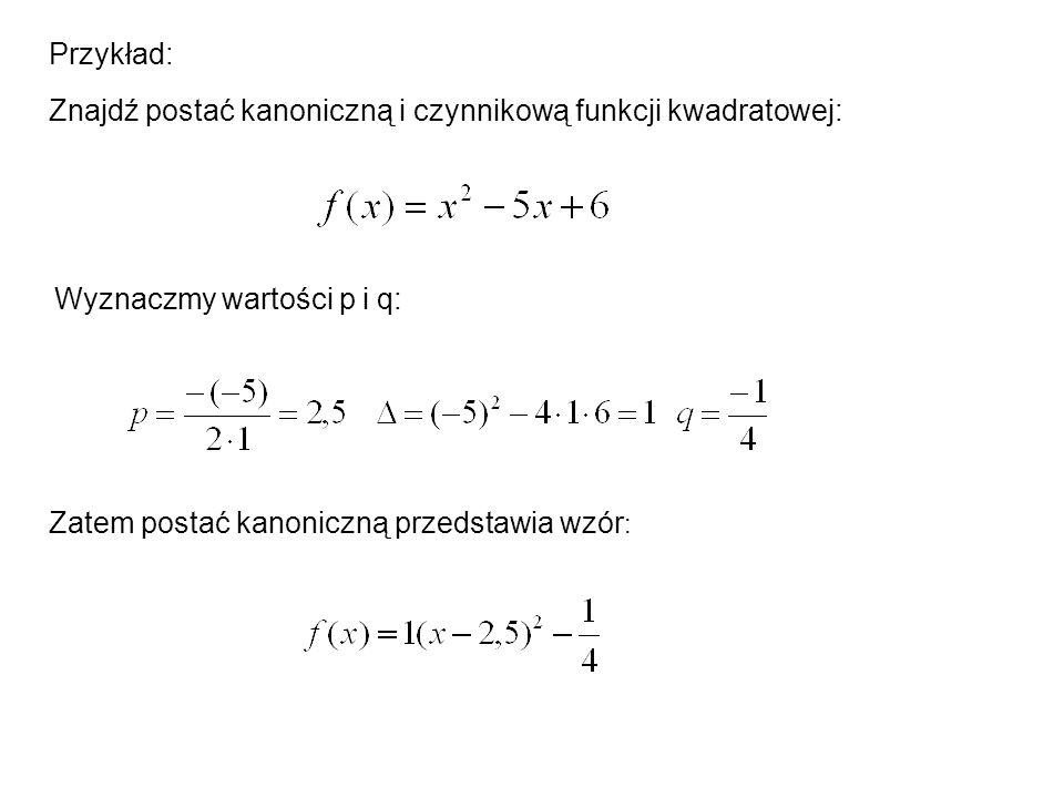 Przykład: Znajdź postać kanoniczną i czynnikową funkcji kwadratowej: Wyznaczmy wartości p i q: Zatem postać kanoniczną przedstawia wzór :