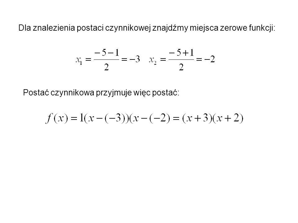 Dla znalezienia postaci czynnikowej znajdźmy miejsca zerowe funkcji: Postać czynnikowa przyjmuje więc postać: