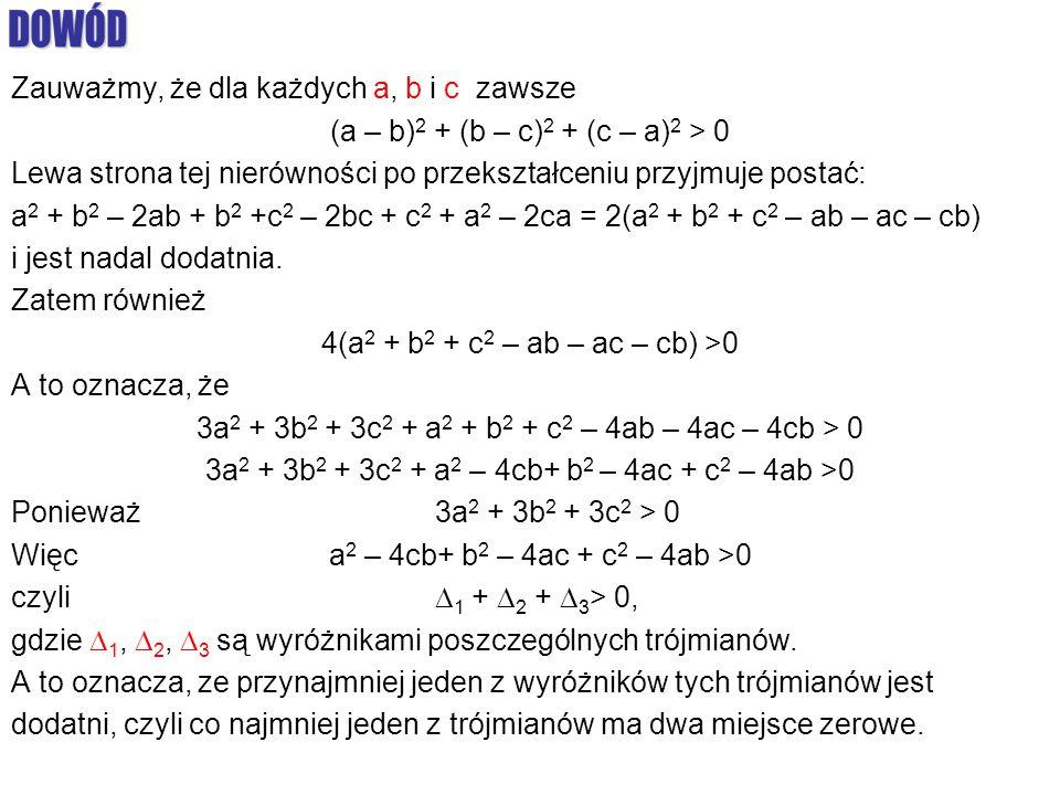 Zauważmy, że dla każdych a, b i c zawsze (a – b) 2 + (b – c) 2 + (c – a) 2 > 0 Lewa strona tej nierówności po przekształceniu przyjmuje postać: a 2 + b 2 – 2ab + b 2 +c 2 – 2bc + c 2 + a 2 – 2ca = 2(a 2 + b 2 + c 2 – ab – ac – cb) i jest nadal dodatnia.