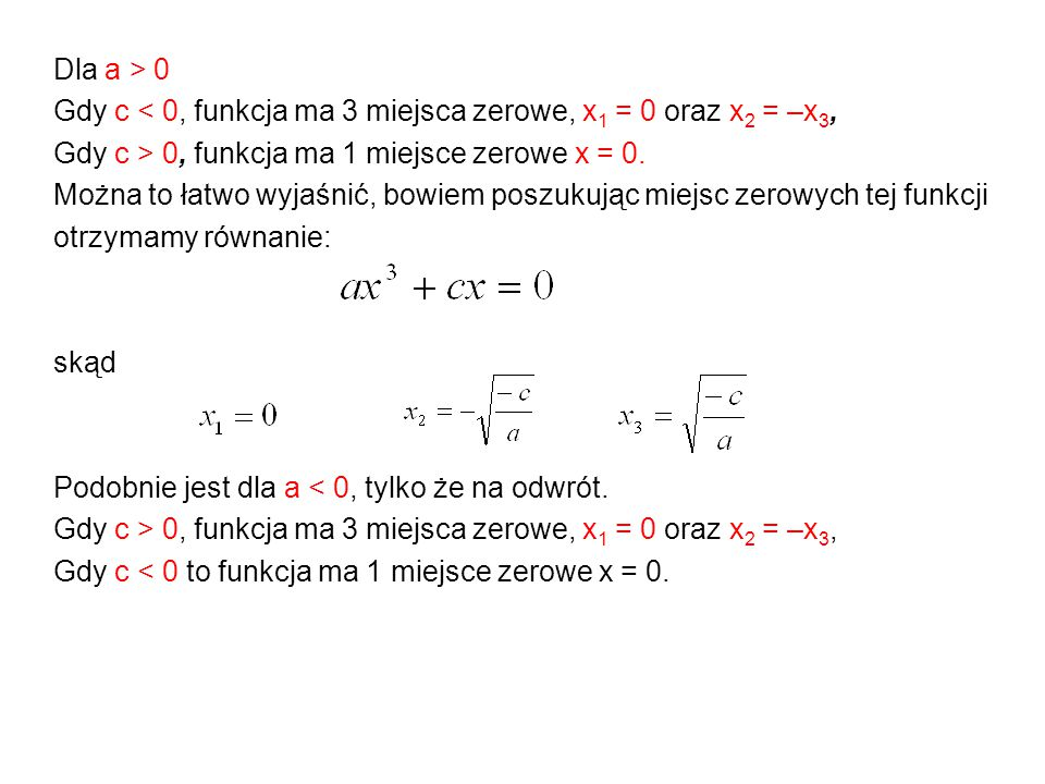 Dla a > 0 Gdy c < 0, funkcja ma 3 miejsca zerowe, x 1 = 0 oraz x 2 = –x 3, Gdy c > 0, funkcja ma 1 miejsce zerowe x = 0. Można to łatwo wyjaśnić, bowi
