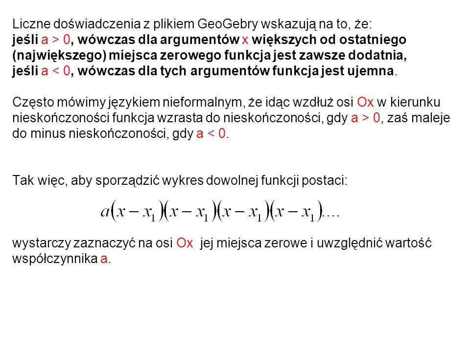 Liczne doświadczenia z plikiem GeoGebry wskazują na to, że: jeśli a > 0, wówczas dla argumentów x większych od ostatniego (największego) miejsca zerow