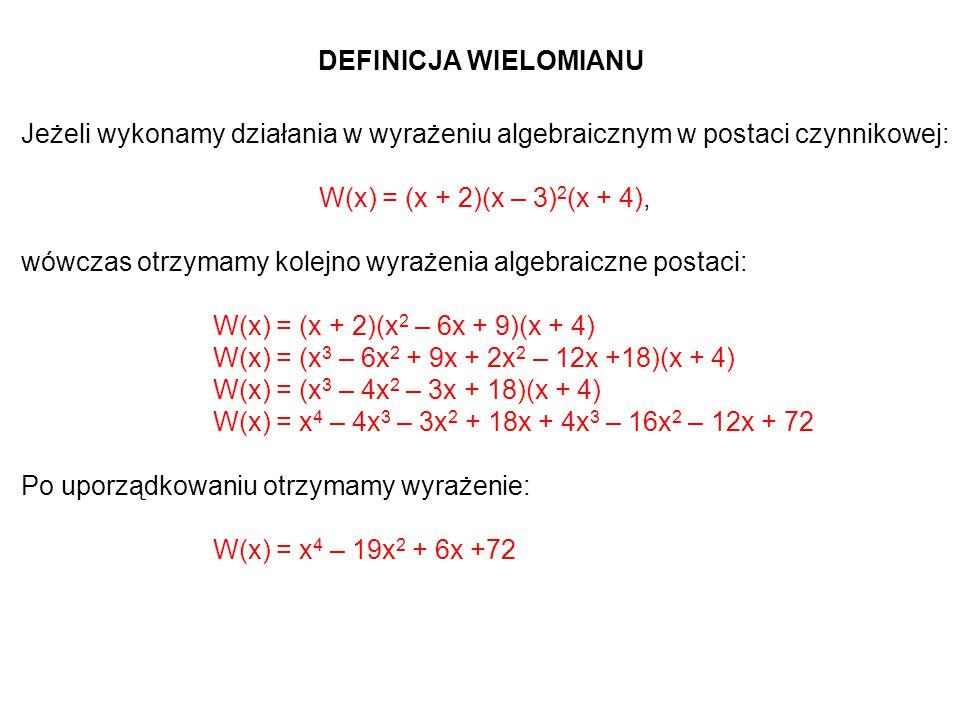 DEFINICJA WIELOMIANU Jeżeli wykonamy działania w wyrażeniu algebraicznym w postaci czynnikowej: W(x) = (x + 2)(x – 3) 2 (x + 4), wówczas otrzymamy kolejno wyrażenia algebraiczne postaci: W(x) = (x + 2)(x 2 – 6x + 9)(x + 4) W(x) = (x 3 – 6x 2 + 9x + 2x 2 – 12x +18)(x + 4) W(x) = (x 3 – 4x 2 – 3x + 18)(x + 4) W(x) = x 4 – 4x 3 – 3x 2 + 18x + 4x 3 – 16x 2 – 12x + 72 Po uporządkowaniu otrzymamy wyrażenie: W(x) = x 4 – 19x 2 + 6x +72