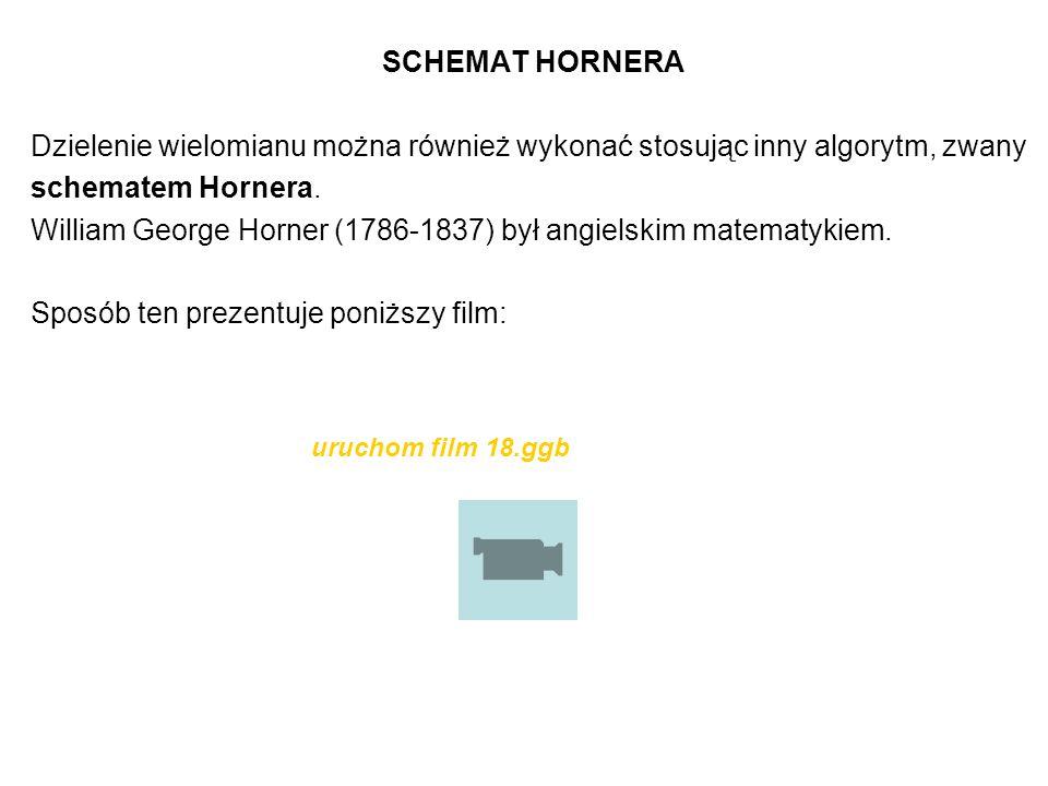 SCHEMAT HORNERA Dzielenie wielomianu można również wykonać stosując inny algorytm, zwany schematem Hornera. William George Horner (1786-1837) był angi