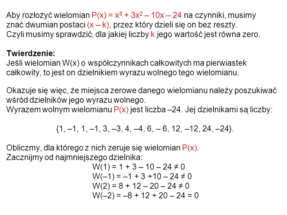 Aby rozłożyć wielomian P(x) = x 3 + 3x 2 – 10x – 24 na czynniki, musimy znać dwumian postaci (x – k), przez który dzieli się on bez reszty. Czyli musi