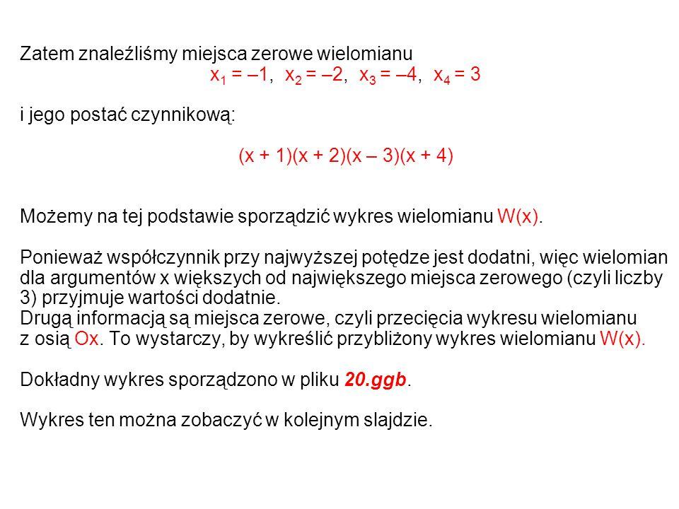 Zatem znaleźliśmy miejsca zerowe wielomianu x 1 = –1, x 2 = –2, x 3 = –4, x 4 = 3 i jego postać czynnikową: (x + 1)(x + 2)(x – 3)(x + 4) Możemy na tej podstawie sporządzić wykres wielomianu W(x).